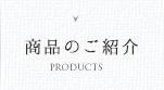 商品のご紹介 PRODUCTS
